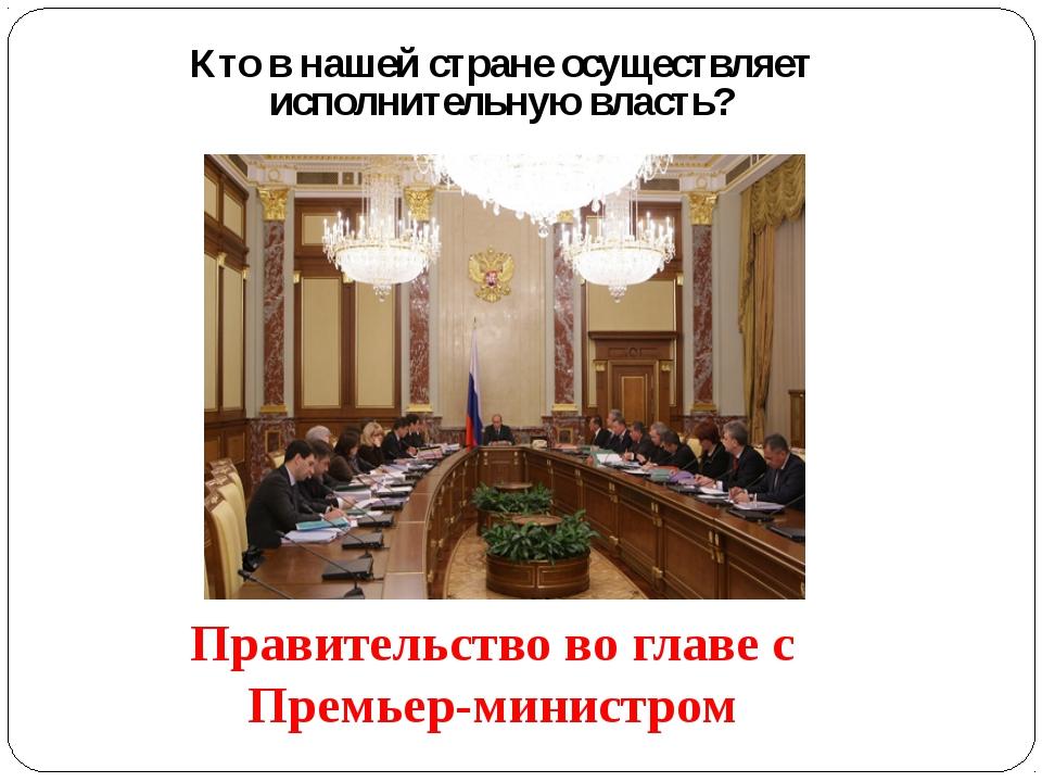 Кто в нашей стране осуществляет исполнительную власть? Правительство во главе...