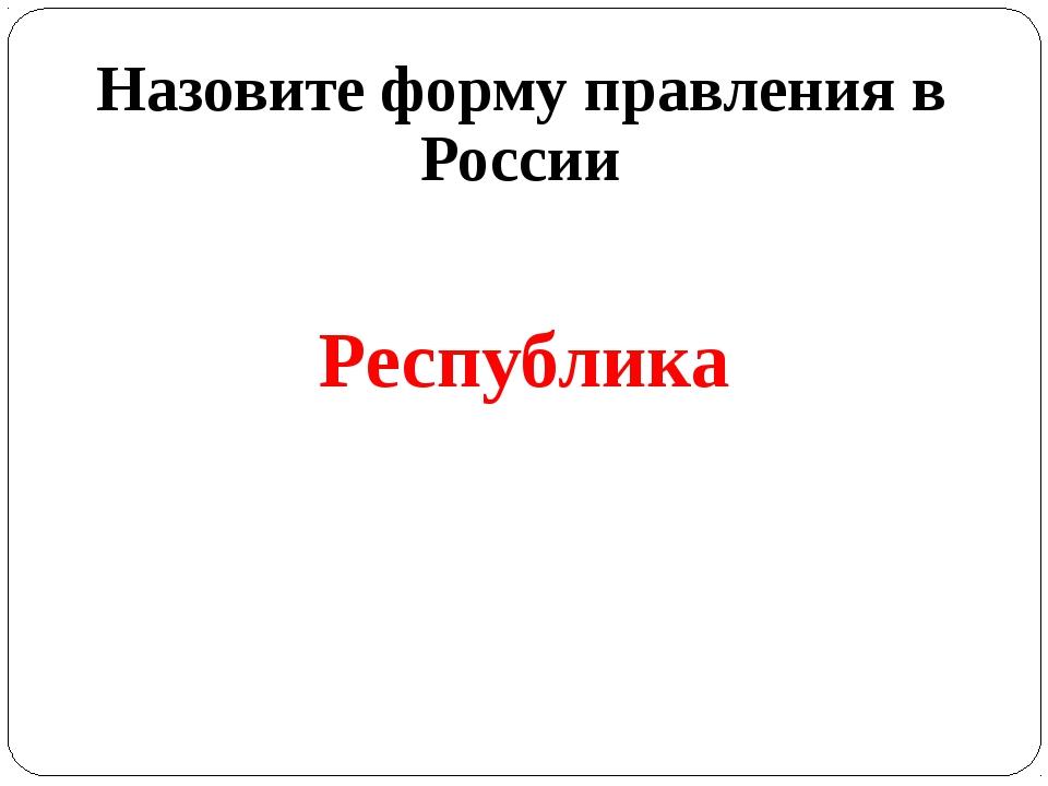 Назовите форму правления в России Республика