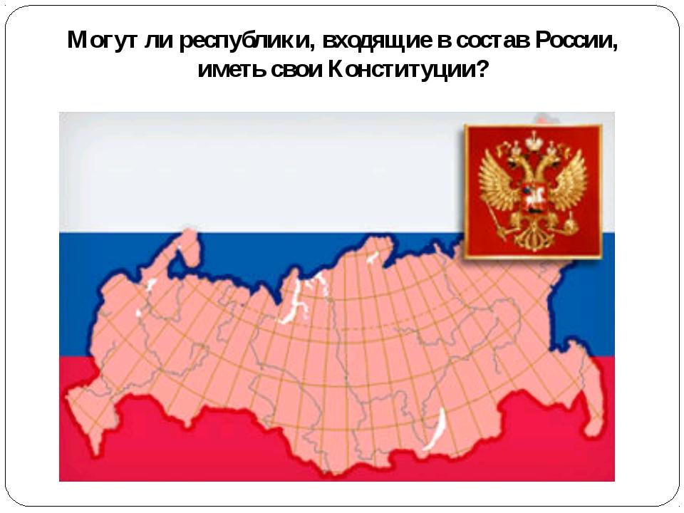 Могут ли республики, входящие в состав России, иметь свои Конституции?