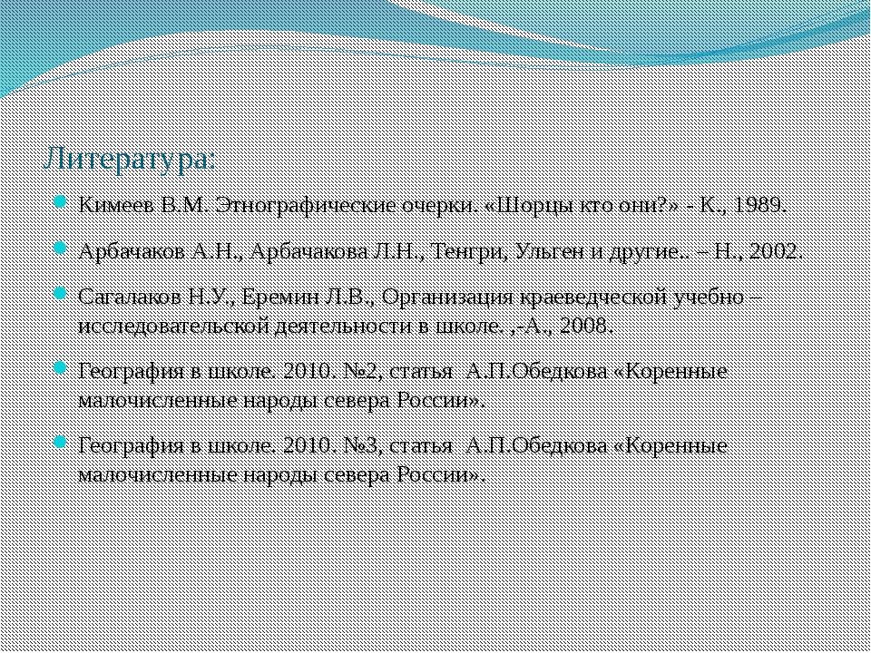 Литература: Кимеев В.М. Этнографические очерки. «Шорцы кто они?» - К., 1989....