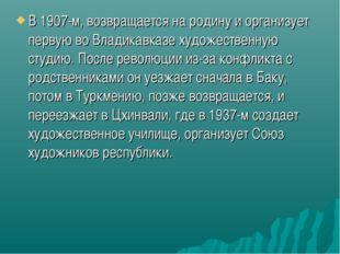 В 1907-м, возвращается на родину и организует первую во Владикавказе художест