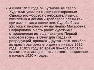 4 июля 1952 года М. Туганова не стало. Художник ушел из жизни непокоренным. О