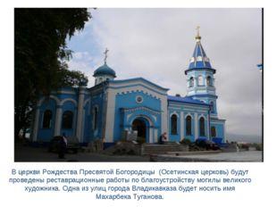В церкви Рождества Пресвятой Богородицы (Осетинская церковь) будут проведены