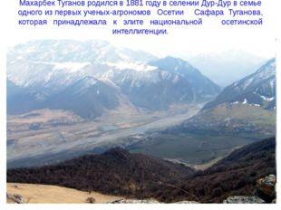 Махарбек Туганов родился в 1881 году в селении Дур-Дур в семье одного из перв