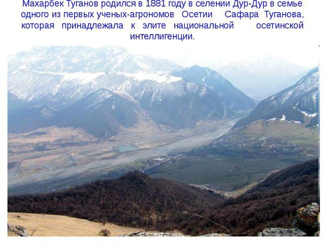 Махарбек Туганов родился в 1881 году в селении Дур-Дур в семье одного из перв...