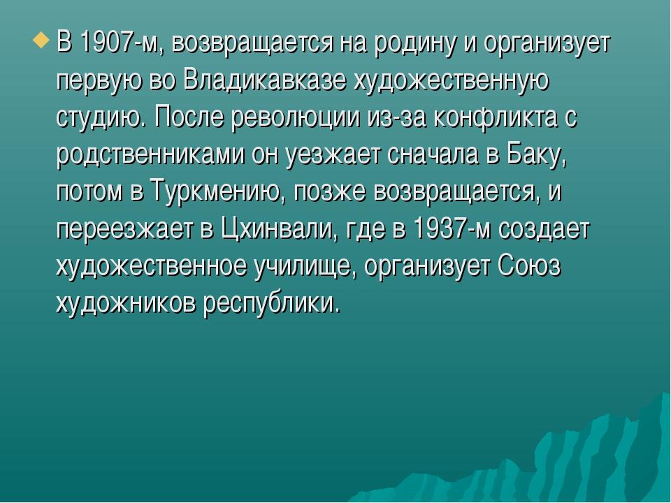В 1907-м, возвращается на родину и организует первую во Владикавказе художест...
