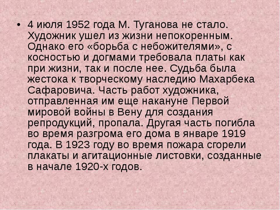 4 июля 1952 года М. Туганова не стало. Художник ушел из жизни непокоренным. О...
