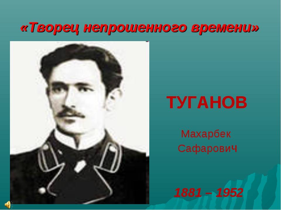 «Творец непрошенного времени» ТУГАНОВ Махарбек Сафарович 1881 – 1952