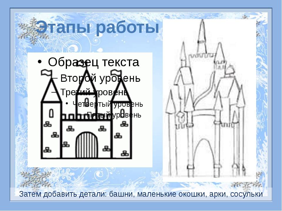 Затем добавить детали: башни, маленькие окошки, арки, сосульки Этапы работы