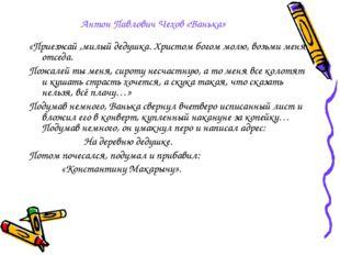 Антон Павлович Чехов «Ванька» «Приезжай ,милый дедушка. Христом богом молю, в