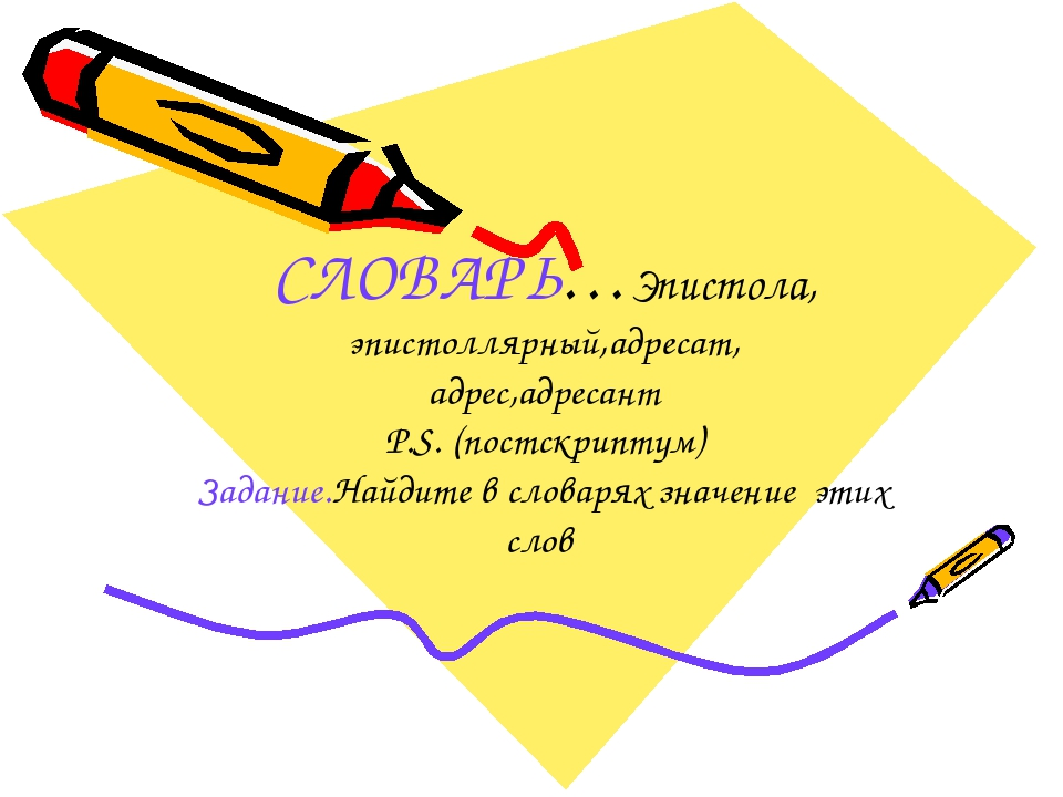 СЛОВАРЬ…Эпистола, эпистоллярный,адресат, адрес,адресант P.S. (постскриптум) З...