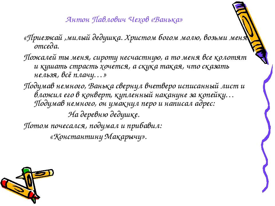 Антон Павлович Чехов «Ванька» «Приезжай ,милый дедушка. Христом богом молю, в...