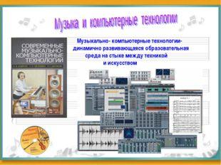 Музыкально- компьютерные технологии- динамично развивающаяся образовательная
