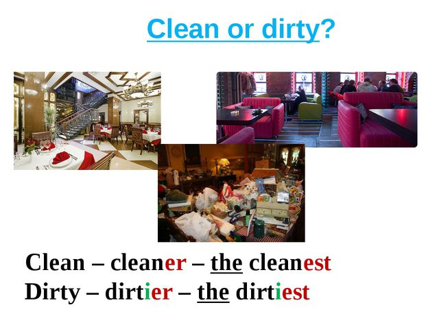 Clean or dirty? Clean – cleaner – the cleanest Dirty – dirtier – the dirtiest