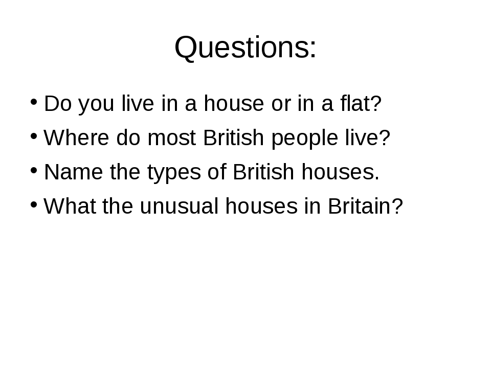 Questions: Do you live in a house or in a flat? Where do most British people...