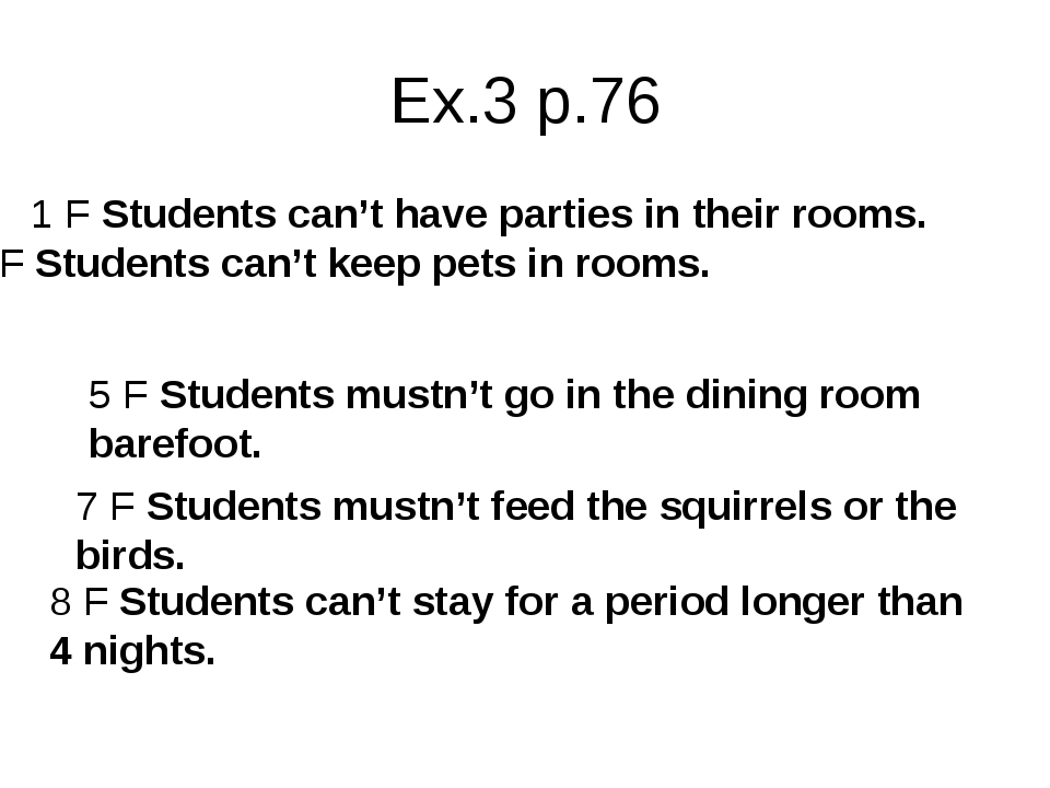 Ex.3 p.76 1 F Students can't have parties in their rooms. 2 F Students can't...