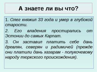 А знаете ли вы что? 1. Олег княжил 33 года и умер в глубокой старости. 2. Его