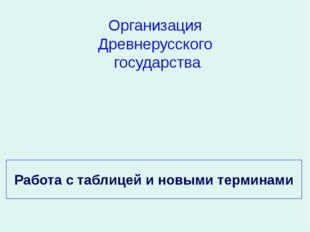 Работа с таблицей и новыми терминами Организация Древнерусского государства