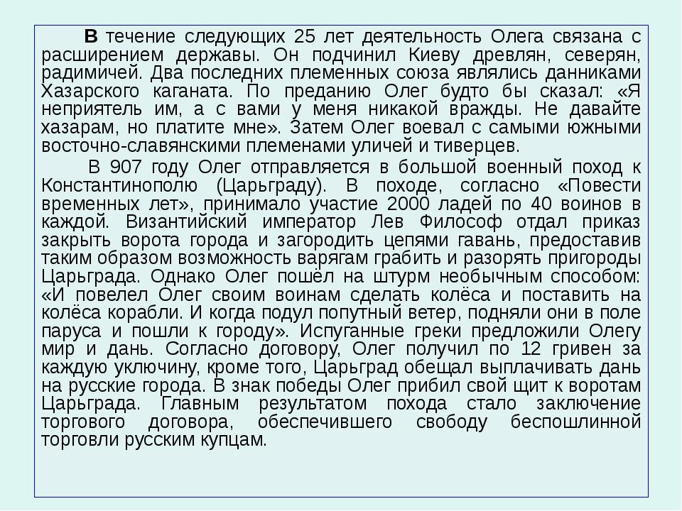 В течение следующих 25 лет деятельность Олега связана с расширением державы....