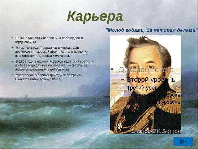 Карьера В 1803г. Михаил Лазарев был произведен в гардемарины. В том же 1803г....