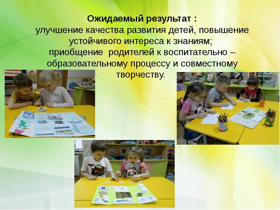 Ожидаемый результат : улучшение качества развития детей, повышение устойчиво...
