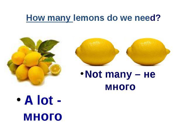 How many lemons do we need? A lot - много Not many – не много