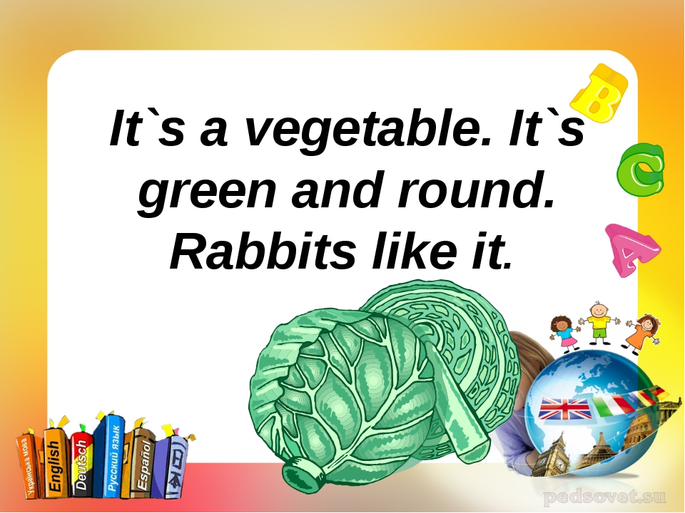 It`s a vegetable. It`s green and round. Rabbits like it.