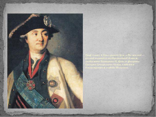 Граф Алексе́й Григо́рьевич Орло́в-Чесменский — русский военный и государстве...