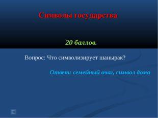 Символы государства 20 баллов. Вопрос: Что символизирует шанырак? Ответ: сем