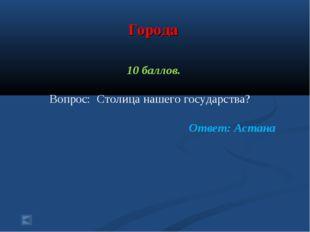 Города 10 баллов. Вопрос: Столица нашего государства? Ответ: Астана