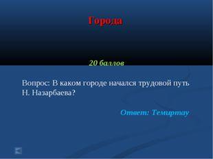 Города 20 баллов Вопрос: В каком городе начался трудовой путь Н. Назарбаева?