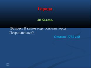 Города 30 баллов. Вопрос: В каком году основан город Петропавловск? Ответ: 17