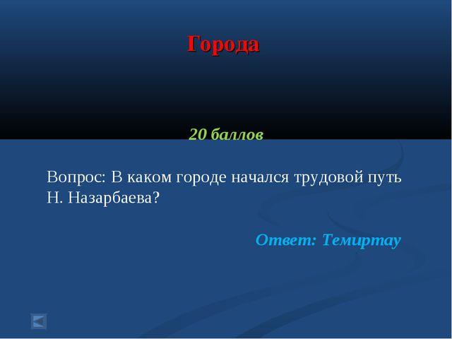Города 20 баллов Вопрос: В каком городе начался трудовой путь Н. Назарбаева?...
