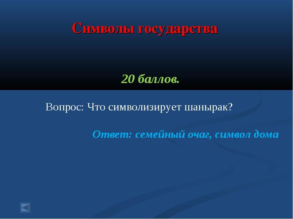 Символы государства 20 баллов. Вопрос: Что символизирует шанырак? Ответ: сем...