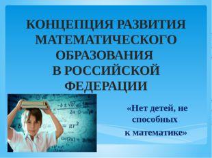 КОНЦЕПЦИЯ РАЗВИТИЯ МАТЕМАТИЧЕСКОГО ОБРАЗОВАНИЯ  В РОССИЙСКОЙ ФЕДЕРАЦИИ  «Нет