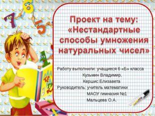 Работу выполнили: учащиеся 6 «Б» класса Кузьмин Владимир, Кершис Елизавета Р