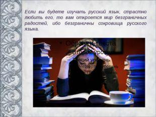 Если вы будете изучать русский язык, страстно любить его, то вам откроется ми
