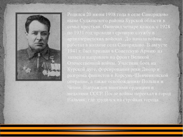 Родился 20 июня 1908 года в селе Саморядово ныне Судженского района Курской о...