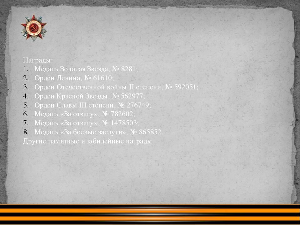 Награды: Медаль Золотая Звезда, № 8281; Орден Ленина, № 61610; Орден Отечеств...