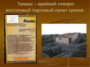 Танаис – крайний северо-восточный торговый пункт греков .