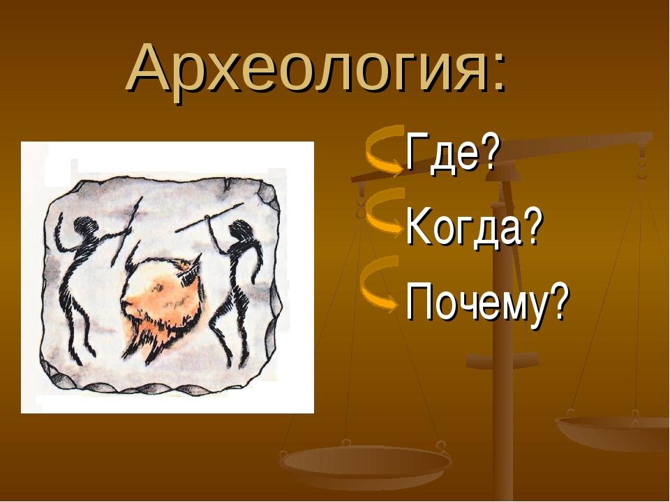 Археология: Где? Когда? Почему?