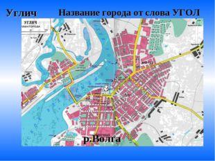 Углич Название города от слова УГОЛ р.Волга