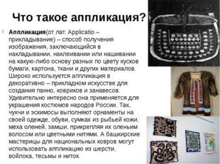 Что такое аппликация? Аппликация(от лат. Applicatio – прикладывание) – способ