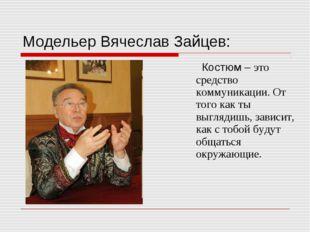 Модельер Вячеслав Зайцев: Костюм – это средство коммуникации. От того как ты