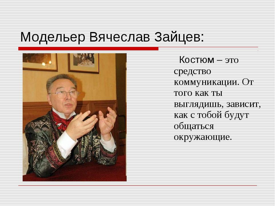 Модельер Вячеслав Зайцев: Костюм – это средство коммуникации. От того как ты...