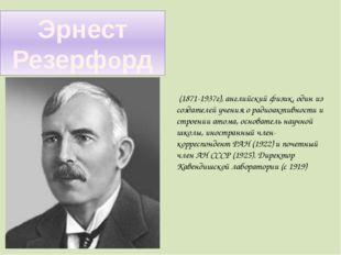 Эрнест Резерфорд (1871-1937г), английский физик, один из создателей учения о