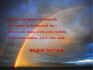 ...Не то, что мните вы природа, Не слепок, не бездушный лик – В ней есть душа