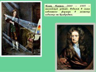 Исаак Ньютон (1643 – 1727) – английский учёный. Родился в семье небогатого фе