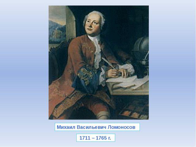 Михаил Васильевич Ломоносов 1711 – 1765 г.