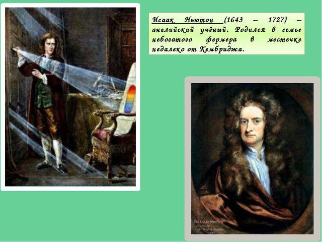 Исаак Ньютон (1643 – 1727) – английский учёный. Родился в семье небогатого фе...